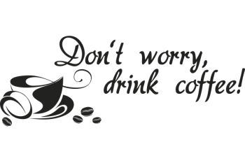 Don't worry, drink coffee